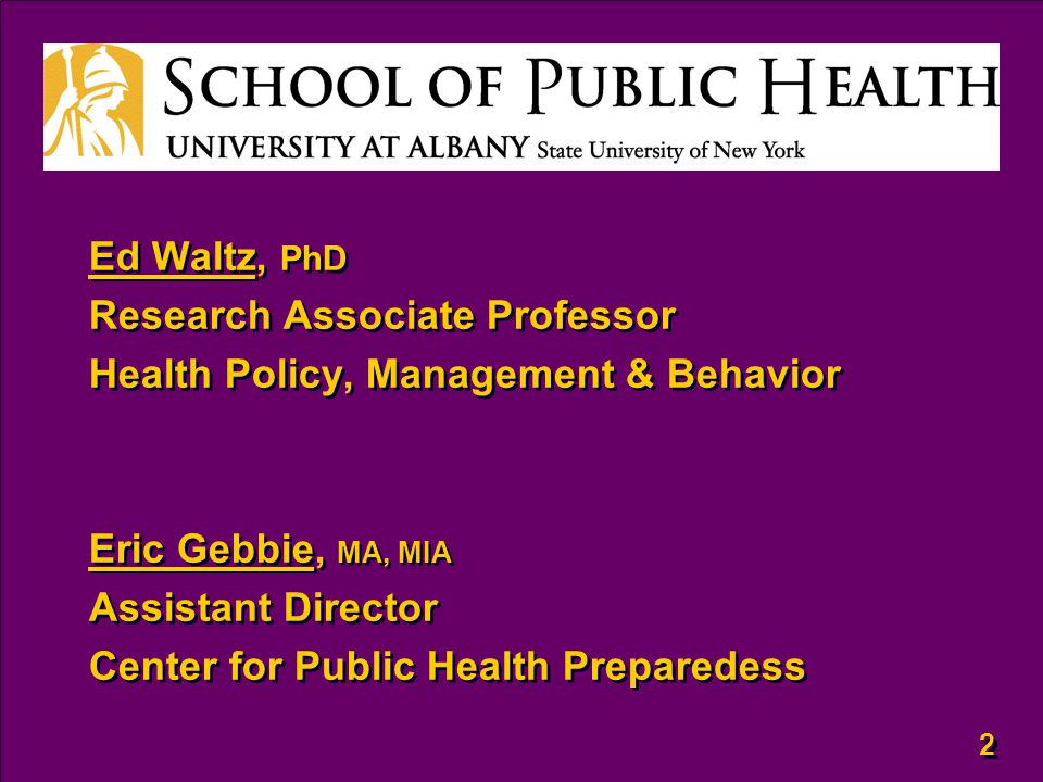 2 2 Ed Waltz, PhD Research Associate Professor Health Policy, Management & Behavior Eric Gebbie, MA, MIA Assistant Director Center for Public Health Preparedess Ed Waltz, PhD Research Associate Professor Health Policy, Management & Behavior Eric Gebbie, MA, MIA Assistant Director Center for Public Health Preparedess