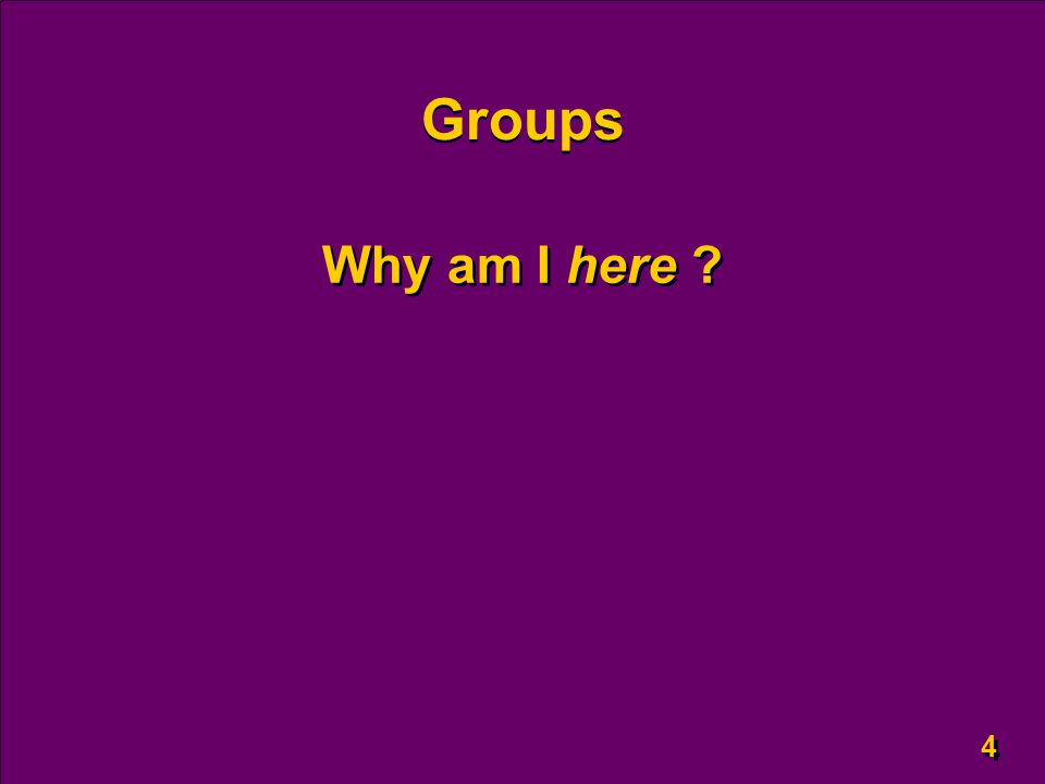 4 4 Groups Why am I here ?