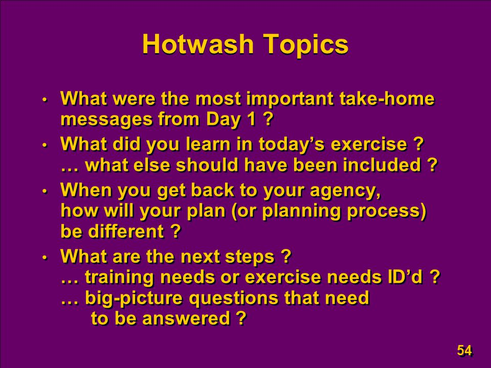 54 Hotwash Topics What were the most important take-home messages from Day 1 ? What did you learn in today's exercise ? … what else should have been i