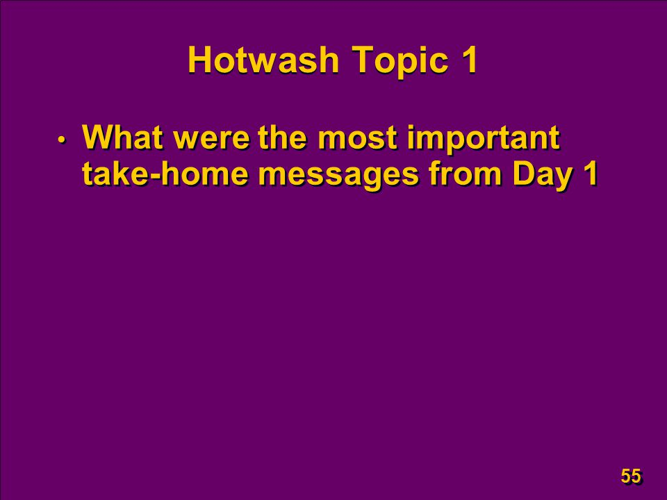55 Hotwash Topic 1 What were the most important take-home messages from Day 1