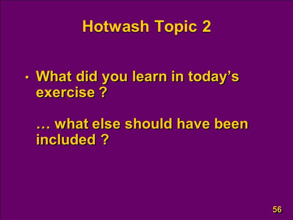 56 Hotwash Topic 2 What did you learn in today's exercise ? … what else should have been included ?