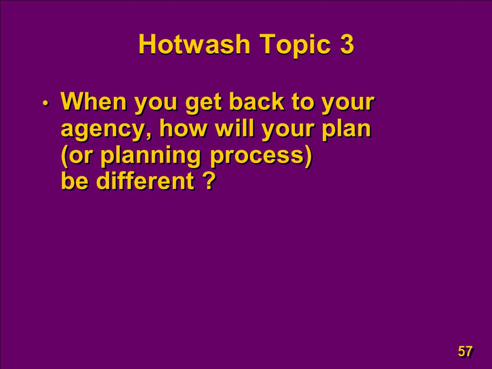 57 Hotwash Topic 3 When you get back to your agency, how will your plan (or planning process) be different