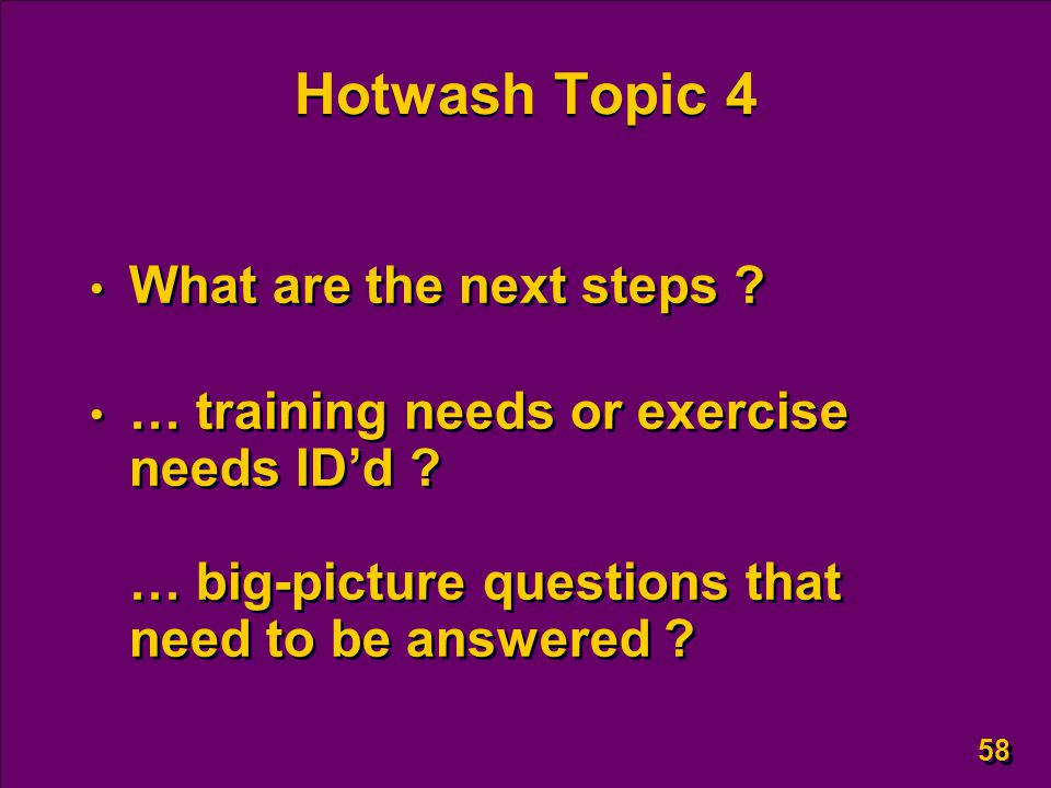 58 Hotwash Topic 4 What are the next steps . … training needs or exercise needs ID'd .