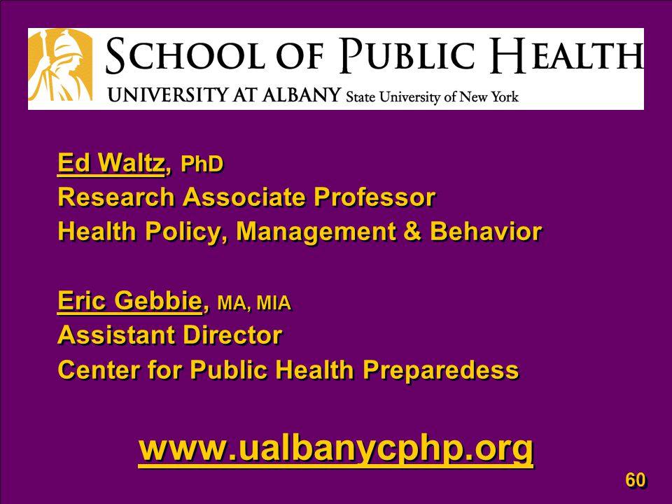 60 Ed Waltz, PhD Research Associate Professor Health Policy, Management & Behavior Eric Gebbie, MA, MIA Assistant Director Center for Public Health Preparedess www.ualbanycphp.org Ed Waltz, PhD Research Associate Professor Health Policy, Management & Behavior Eric Gebbie, MA, MIA Assistant Director Center for Public Health Preparedess www.ualbanycphp.org