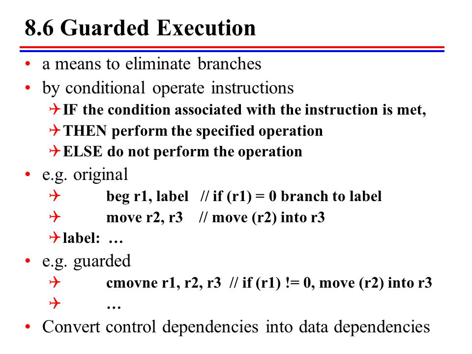 8.6 Guarded Execution a means to eliminate branches by conditional operate instructions  IF the condition associated with the instruction is met,  T
