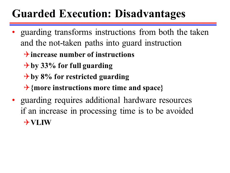 Guarded Execution: Disadvantages guarding transforms instructions from both the taken and the not-taken paths into guard instruction  increase number