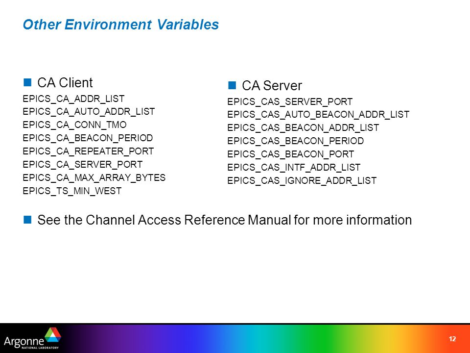 12 Other Environment Variables CA Client EPICS_CA_ADDR_LIST EPICS_CA_AUTO_ADDR_LIST EPICS_CA_CONN_TMO EPICS_CA_BEACON_PERIOD EPICS_CA_REPEATER_PORT EPICS_CA_SERVER_PORT EPICS_CA_MAX_ARRAY_BYTES EPICS_TS_MIN_WEST See the Channel Access Reference Manual for more information CA Server EPICS_CAS_SERVER_PORT EPICS_CAS_AUTO_BEACON_ADDR_LIST EPICS_CAS_BEACON_ADDR_LIST EPICS_CAS_BEACON_PERIOD EPICS_CAS_BEACON_PORT EPICS_CAS_INTF_ADDR_LIST EPICS_CAS_IGNORE_ADDR_LIST