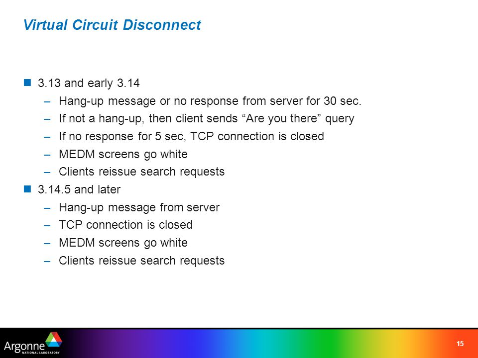 15 Virtual Circuit Disconnect 3.13 and early 3.14 –Hang-up message or no response from server for 30 sec.