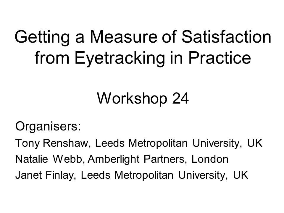 Getting a Measure of Satisfaction from Eyetracking in Practice Workshop 24 Organisers: Tony Renshaw, Leeds Metropolitan University, UK Natalie Webb, Amberlight Partners, London Janet Finlay, Leeds Metropolitan University, UK