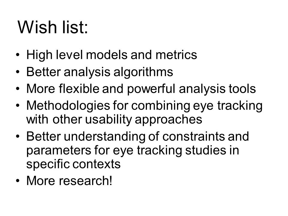 Wish list: High level models and metrics Better analysis algorithms More flexible and powerful analysis tools Methodologies for combining eye tracking with other usability approaches Better understanding of constraints and parameters for eye tracking studies in specific contexts More research!
