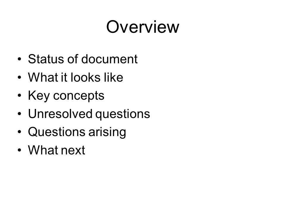 Overview Status of document What it looks like Key concepts Unresolved questions Questions arising What next