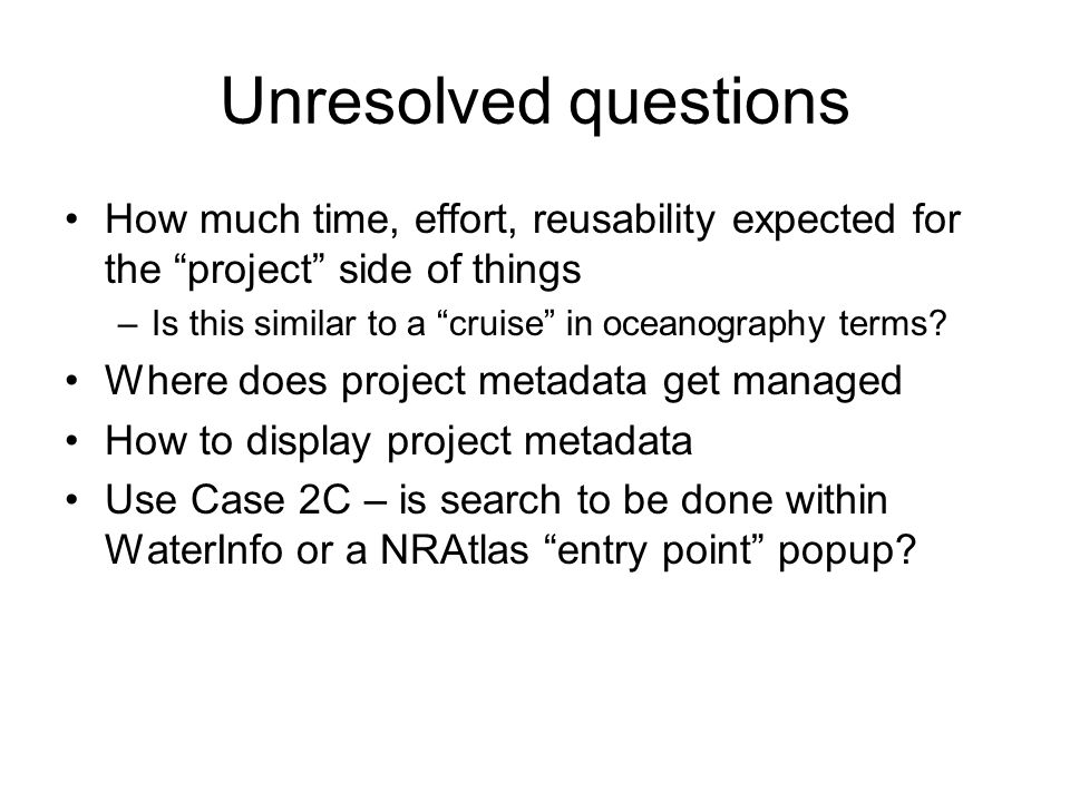 Unresolved questions How much time, effort, reusability expected for the project side of things –Is this similar to a cruise in oceanography terms.