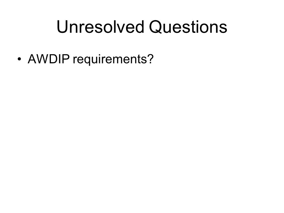 Unresolved Questions AWDIP requirements