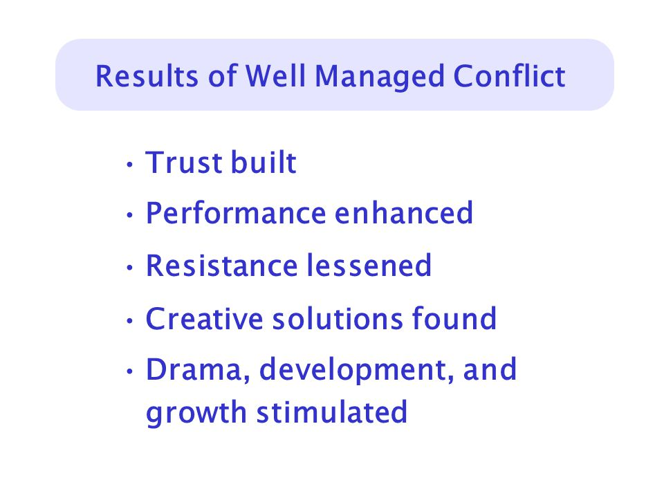Results of Well Managed Conflict Trust built Performance enhanced Resistance lessened Creative solutions found Drama, development, and growth stimulated