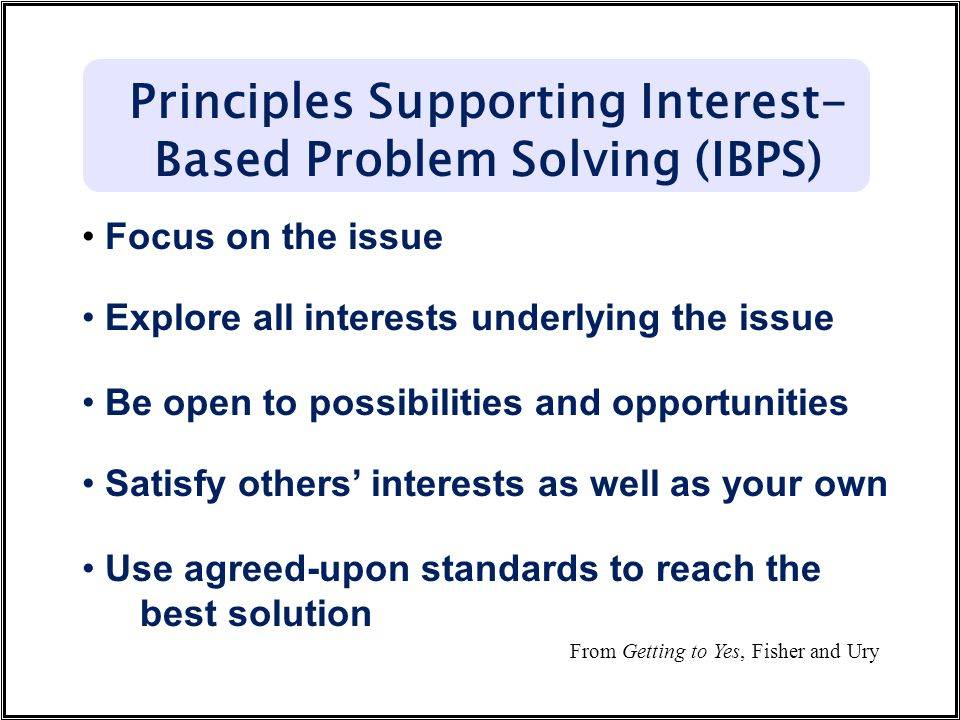 Focus on the issue Explore all interests underlying the issue Be open to possibilities and opportunities Satisfy others' interests as well as your own Use agreed-upon standards to reach the best solution Principles Supporting Interest- Based Problem Solving (IBPS) From Getting to Yes, Fisher and Ury