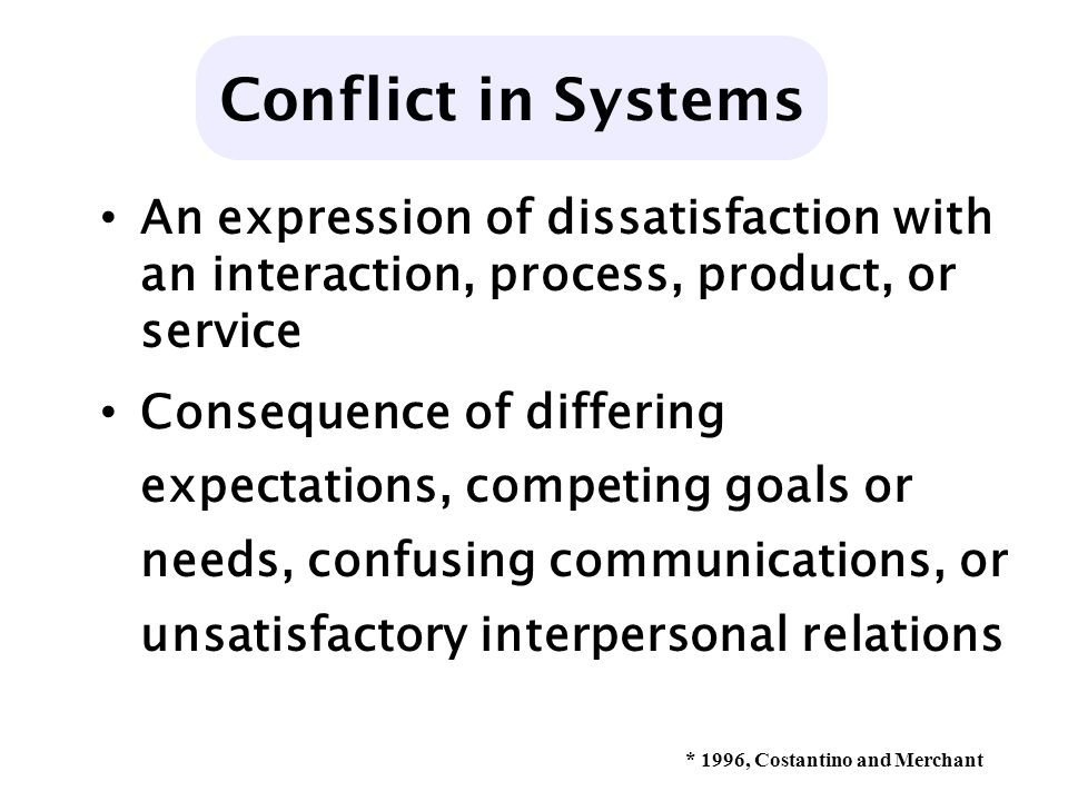 An expression of dissatisfaction with an interaction, process, product, or service Consequence of differing expectations, competing goals or needs, confusing communications, or unsatisfactory interpersonal relations Conflict in Systems * 1996, Costantino and Merchant