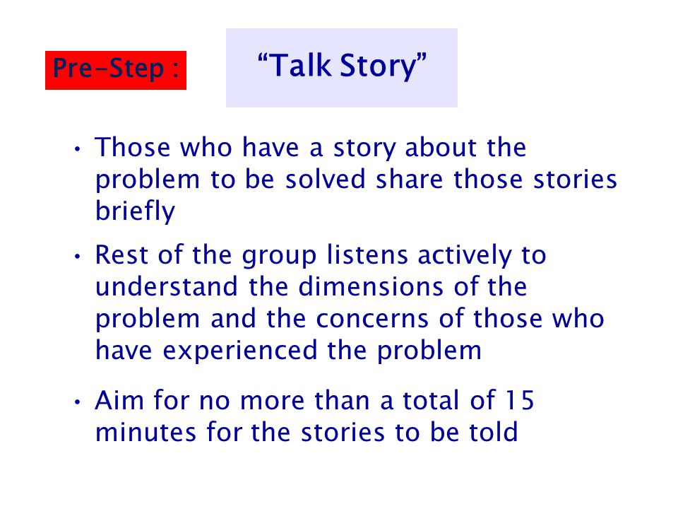"""""""Talk Story"""" Those who have a story about the problem to be solved share those stories briefly Rest of the group listens actively to understand the di"""