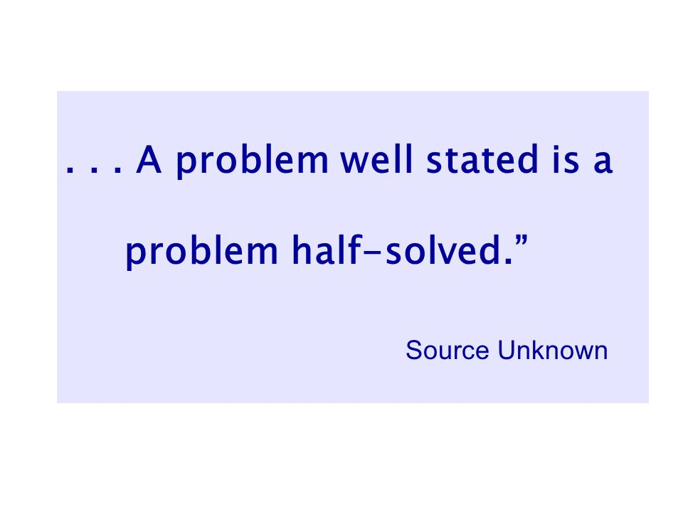 ... A problem well stated is a problem half-solved. Source Unknown