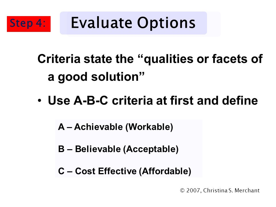 """Criteria state the """"qualities or facets of a good solution"""" Use A-B-C criteria at first and define Evaluate Options A – Achievable (Workable) B – Beli"""