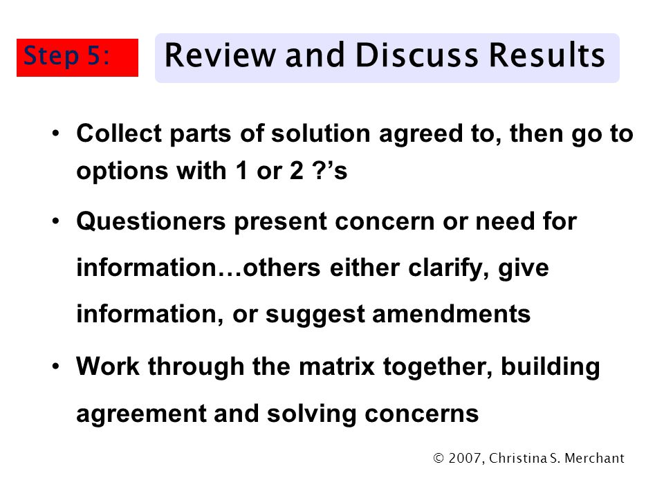 Collect parts of solution agreed to, then go to options with 1 or 2 's Questioners present concern or need for information…others either clarify, give information, or suggest amendments Work through the matrix together, building agreement and solving concerns © 2007, Christina S.