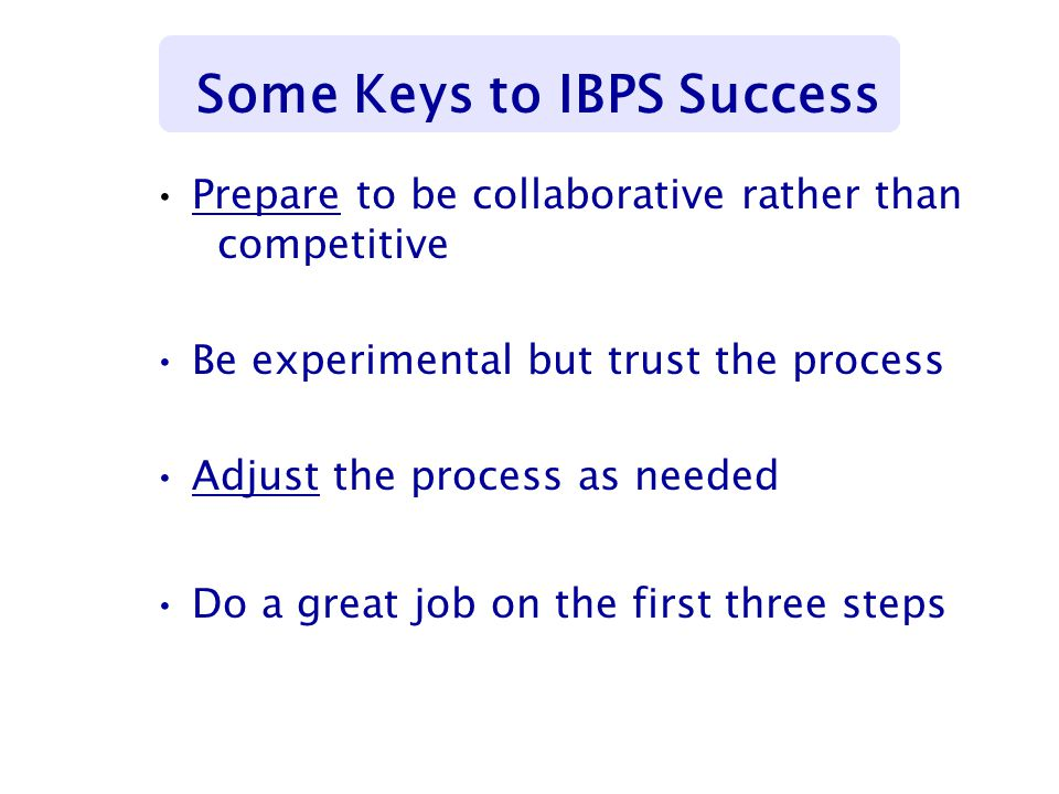 Prepare to be collaborative rather than competitive Be experimental but trust the process Adjust the process as needed Do a great job on the first three steps Some Keys to IBPS Success