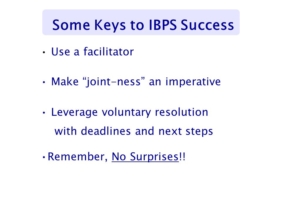 """Use a facilitator Make """"joint-ness"""" an imperative Leverage voluntary resolution with deadlines and next steps Remember, No Surprises!! Some Keys to IB"""