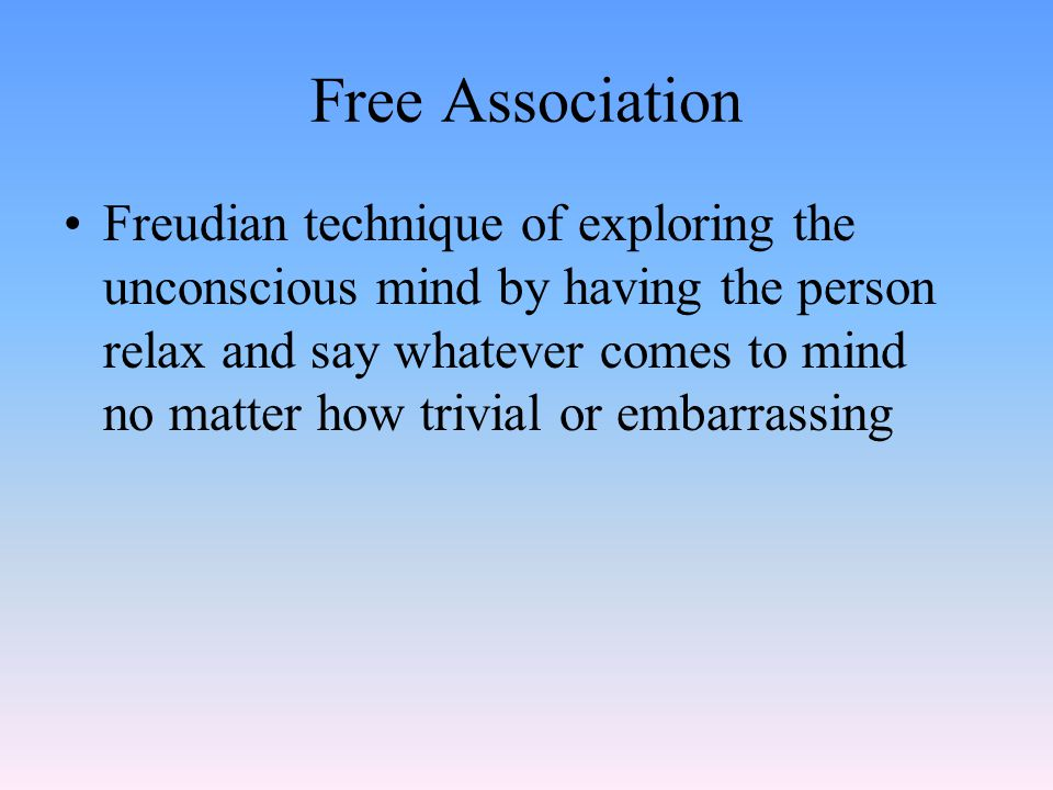 Free Association Freudian technique of exploring the unconscious mind by having the person relax and say whatever comes to mind no matter how trivial or embarrassing