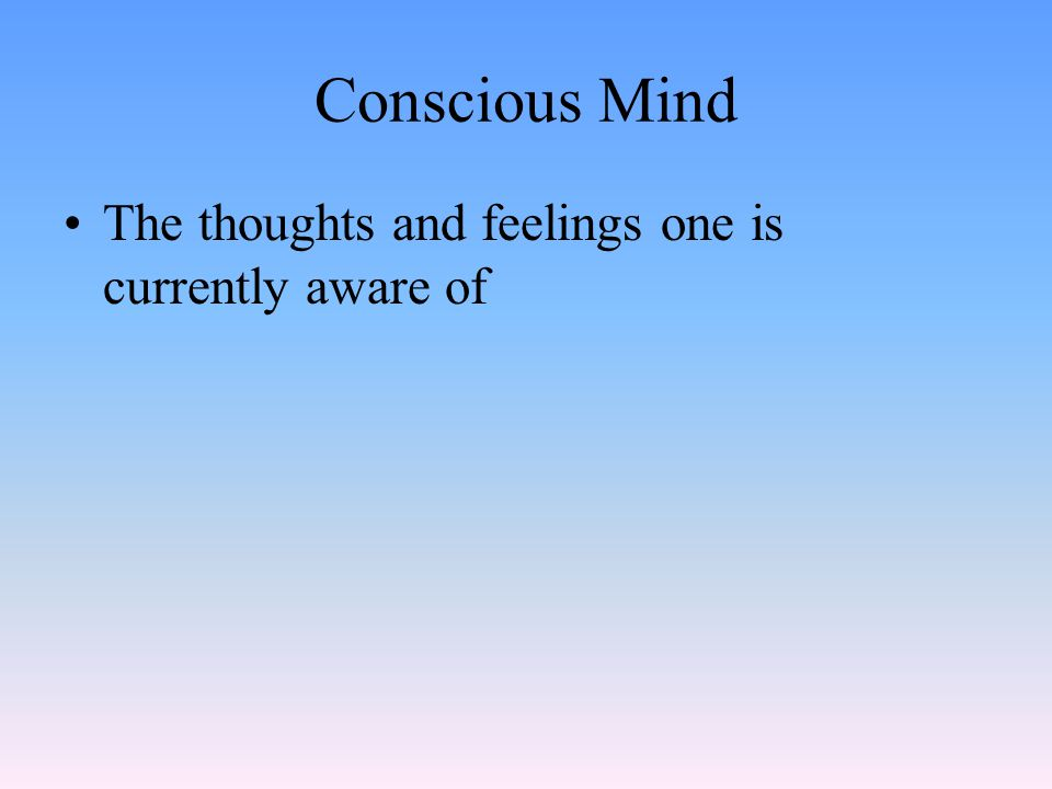 Conscious Mind The thoughts and feelings one is currently aware of