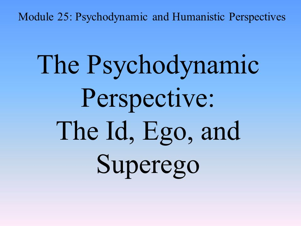 The Psychodynamic Perspective: The Id, Ego, and Superego Module 25: Psychodynamic and Humanistic Perspectives
