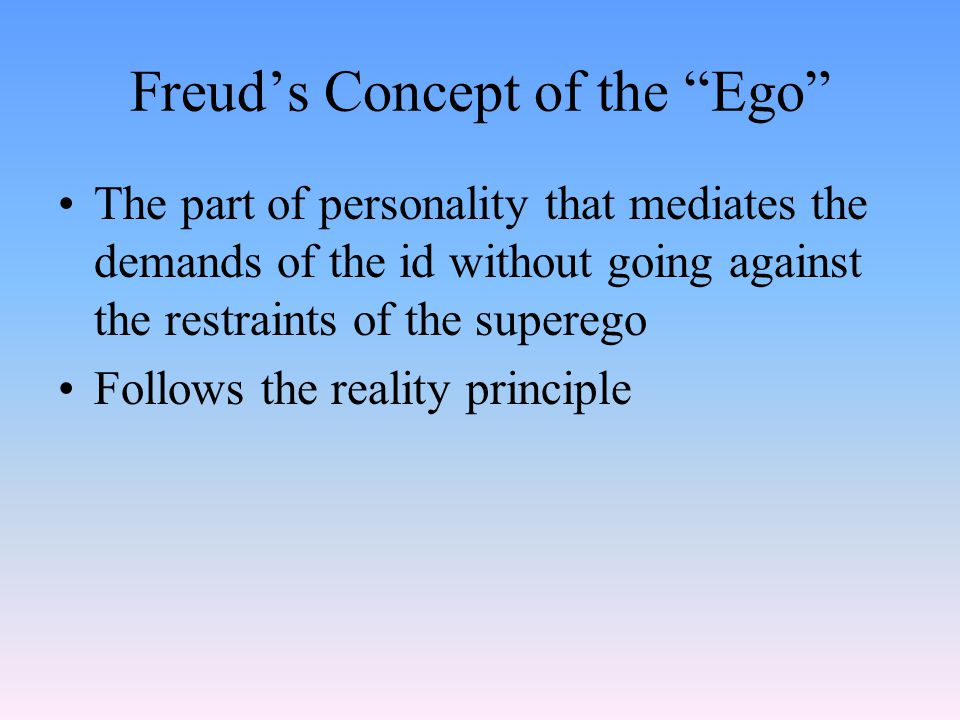 Freud's Concept of the Ego The part of personality that mediates the demands of the id without going against the restraints of the superego Follows the reality principle