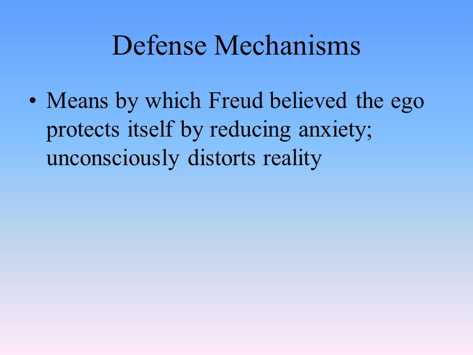 Defense Mechanisms Means by which Freud believed the ego protects itself by reducing anxiety; unconsciously distorts reality