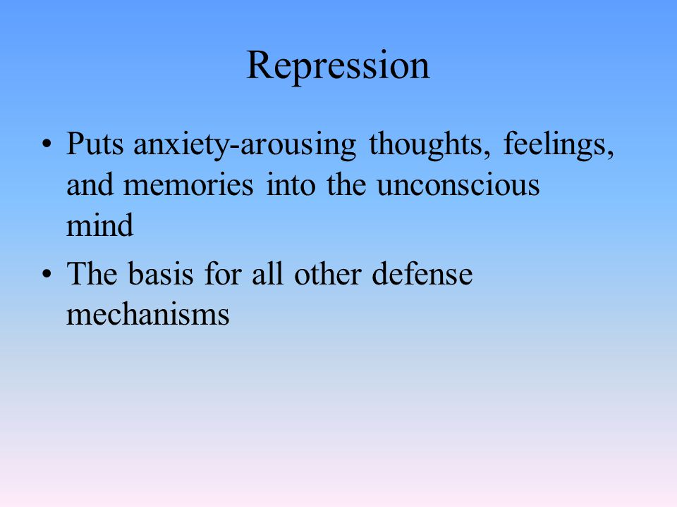 Repression Puts anxiety-arousing thoughts, feelings, and memories into the unconscious mind The basis for all other defense mechanisms