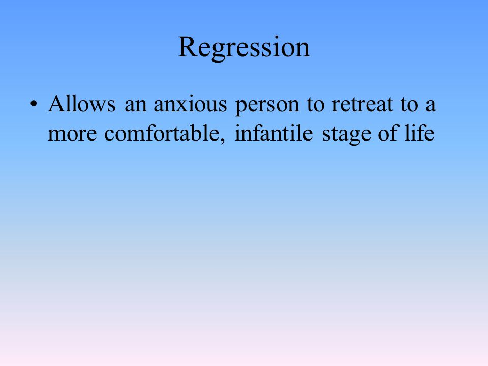 Regression Allows an anxious person to retreat to a more comfortable, infantile stage of life