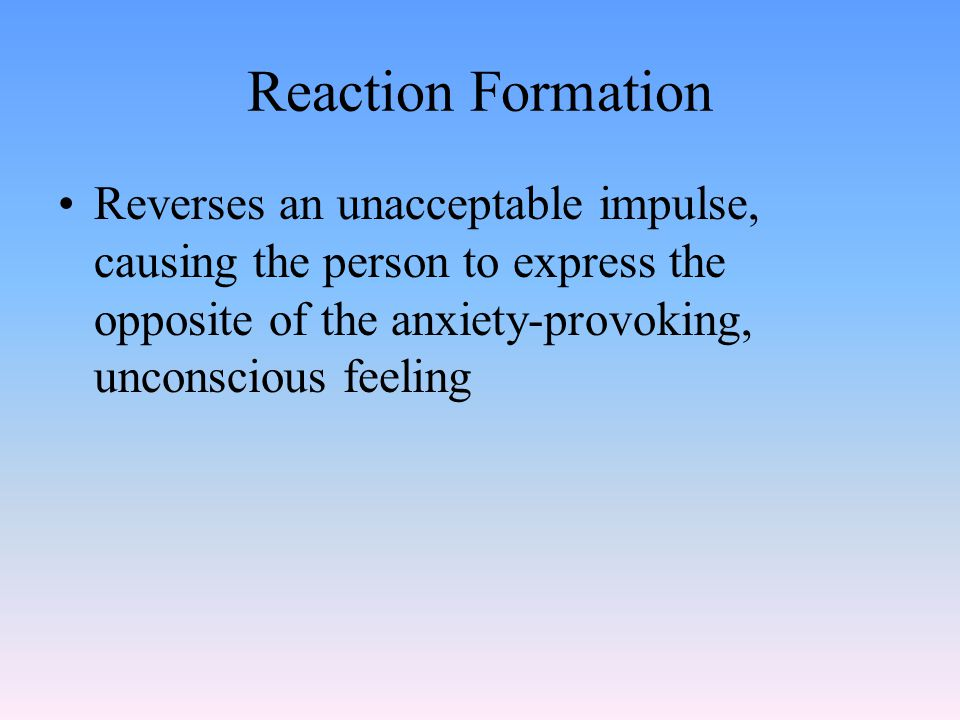 Reaction Formation Reverses an unacceptable impulse, causing the person to express the opposite of the anxiety-provoking, unconscious feeling