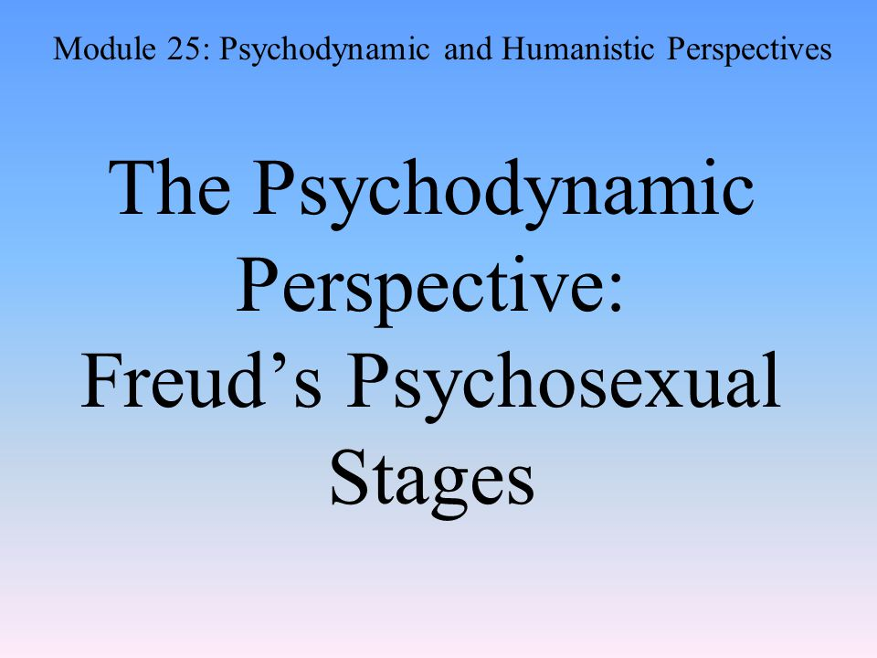 The Psychodynamic Perspective: Freud's Psychosexual Stages Module 25: Psychodynamic and Humanistic Perspectives