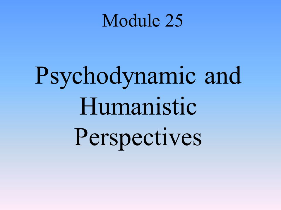 The Humanistic Perspective: Abraham Maslow and Self-Actualization Module 25: Psychodynamic and Humanistic Perspectives