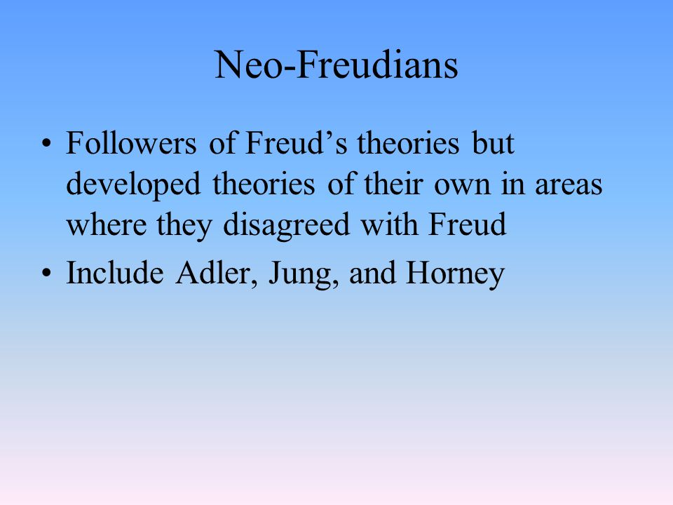 Neo-Freudians Followers of Freud's theories but developed theories of their own in areas where they disagreed with Freud Include Adler, Jung, and Horney