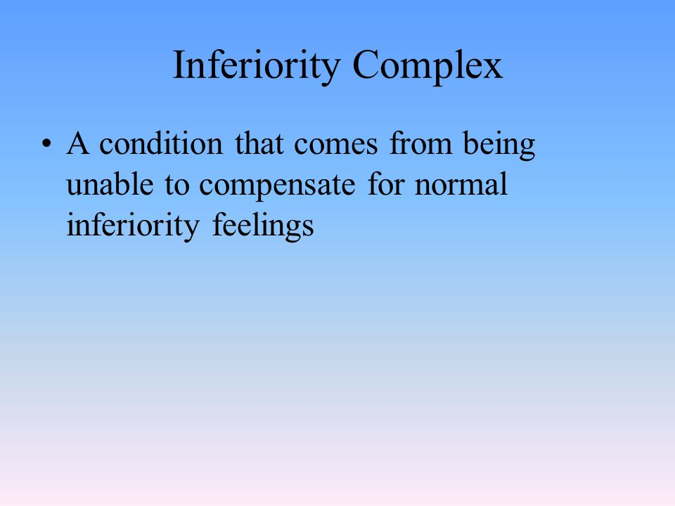 Inferiority Complex A condition that comes from being unable to compensate for normal inferiority feelings
