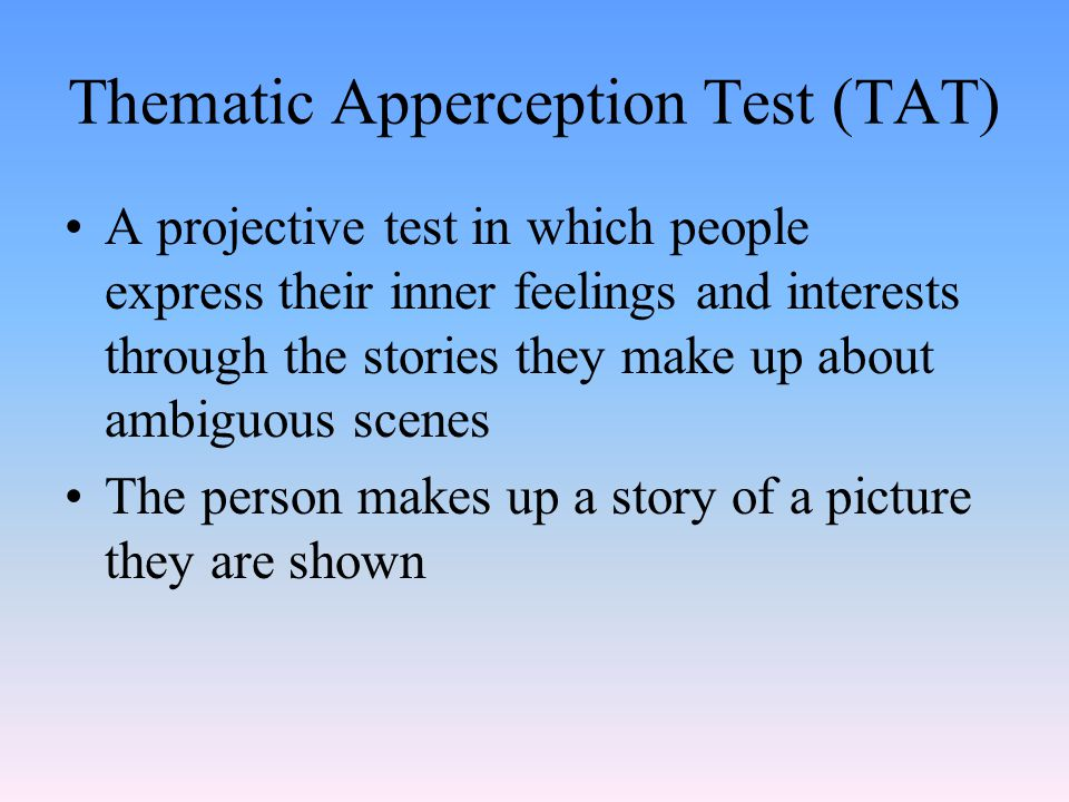 Thematic Apperception Test (TAT) A projective test in which people express their inner feelings and interests through the stories they make up about ambiguous scenes The person makes up a story of a picture they are shown