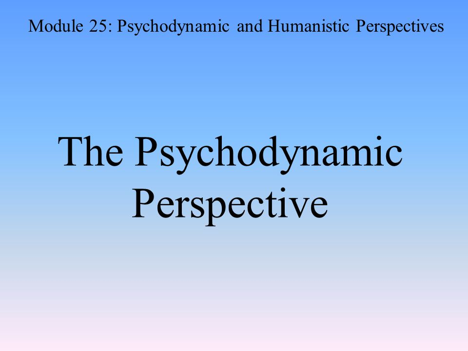 The Psychodynamic Perspective Module 25: Psychodynamic and Humanistic Perspectives