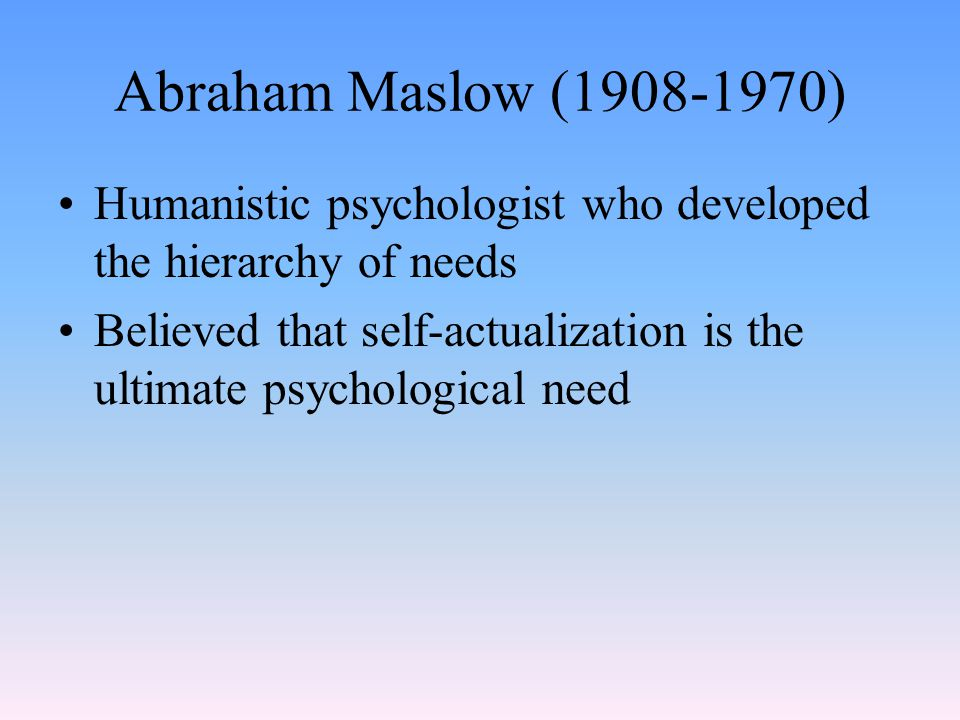 Abraham Maslow (1908-1970) Humanistic psychologist who developed the hierarchy of needs Believed that self-actualization is the ultimate psychological need