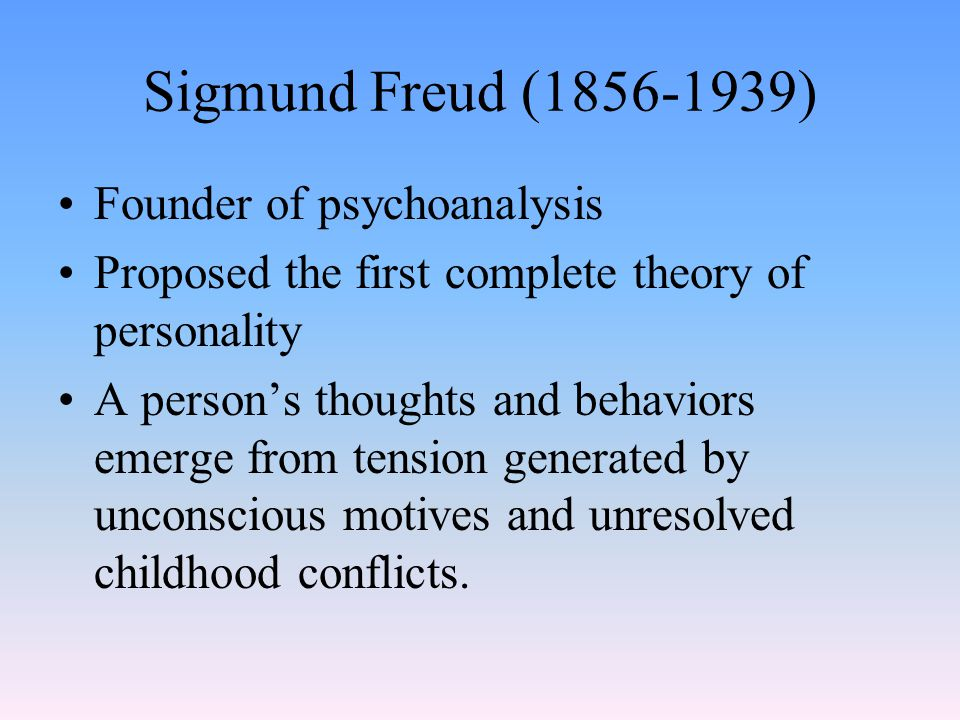 Sigmund Freud (1856-1939) Founder of psychoanalysis Proposed the first complete theory of personality A person's thoughts and behaviors emerge from tension generated by unconscious motives and unresolved childhood conflicts.