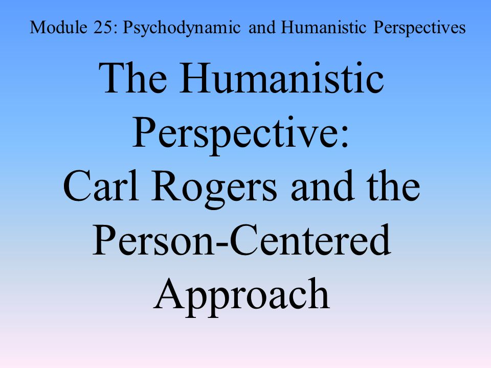 The Humanistic Perspective: Carl Rogers and the Person-Centered Approach Module 25: Psychodynamic and Humanistic Perspectives
