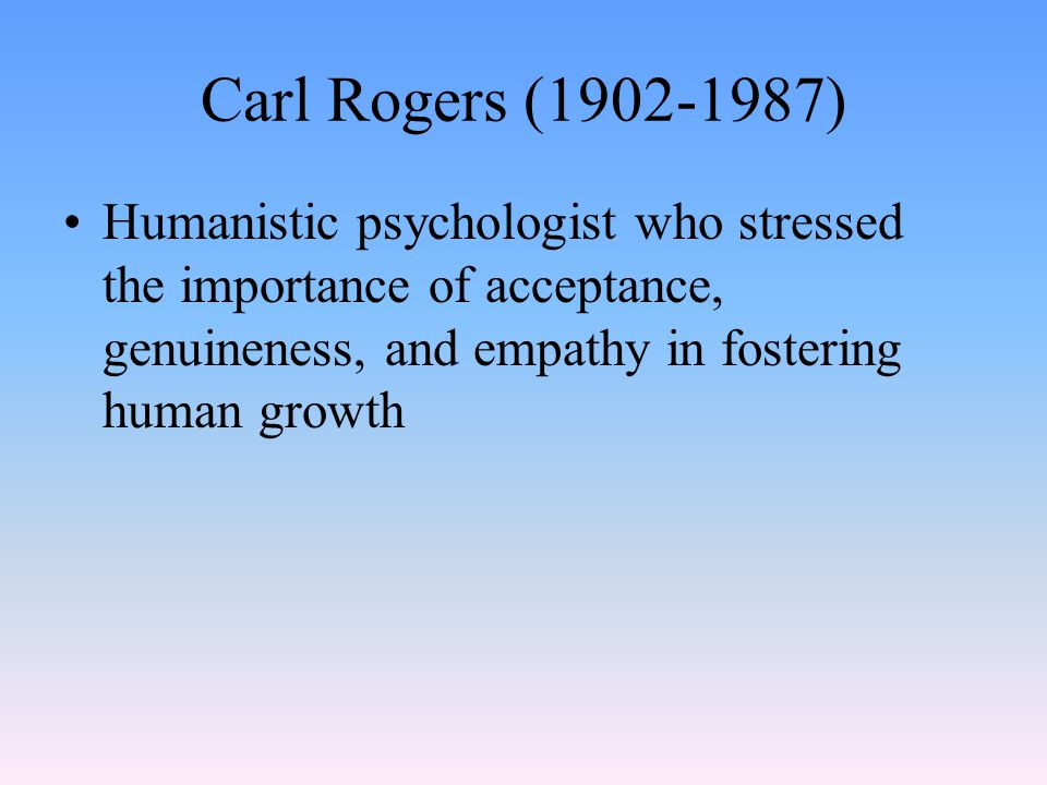 Carl Rogers (1902-1987) Humanistic psychologist who stressed the importance of acceptance, genuineness, and empathy in fostering human growth