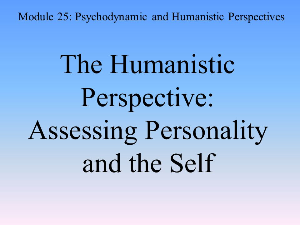 The Humanistic Perspective: Assessing Personality and the Self Module 25: Psychodynamic and Humanistic Perspectives