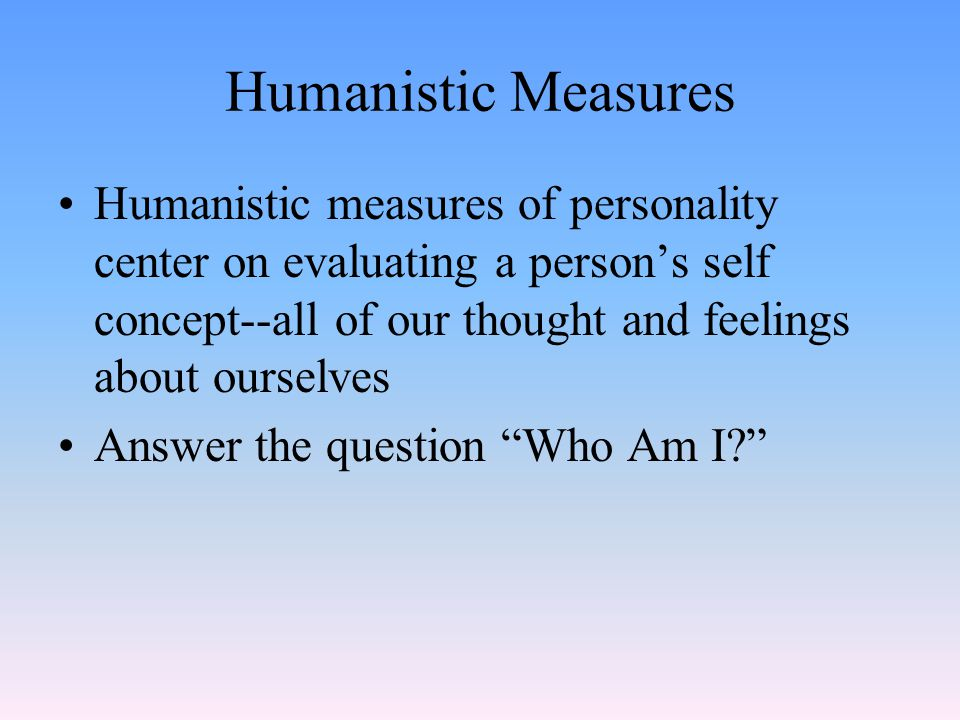 Humanistic Measures Humanistic measures of personality center on evaluating a person's self concept--all of our thought and feelings about ourselves Answer the question Who Am I