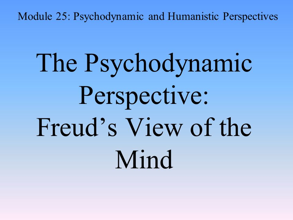 The Psychodynamic Perspective: Freud's View of the Mind Module 25: Psychodynamic and Humanistic Perspectives