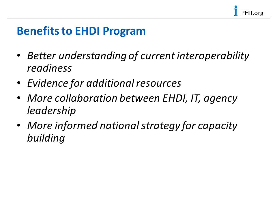 PHII.org Benefits to EHDI Program Better understanding of current interoperability readiness Evidence for additional resources More collaboration betw