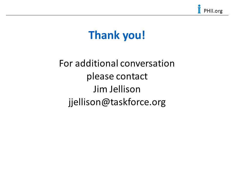 PHII.org Thank you! For additional conversation please contact Jim Jellison jjellison@taskforce.org