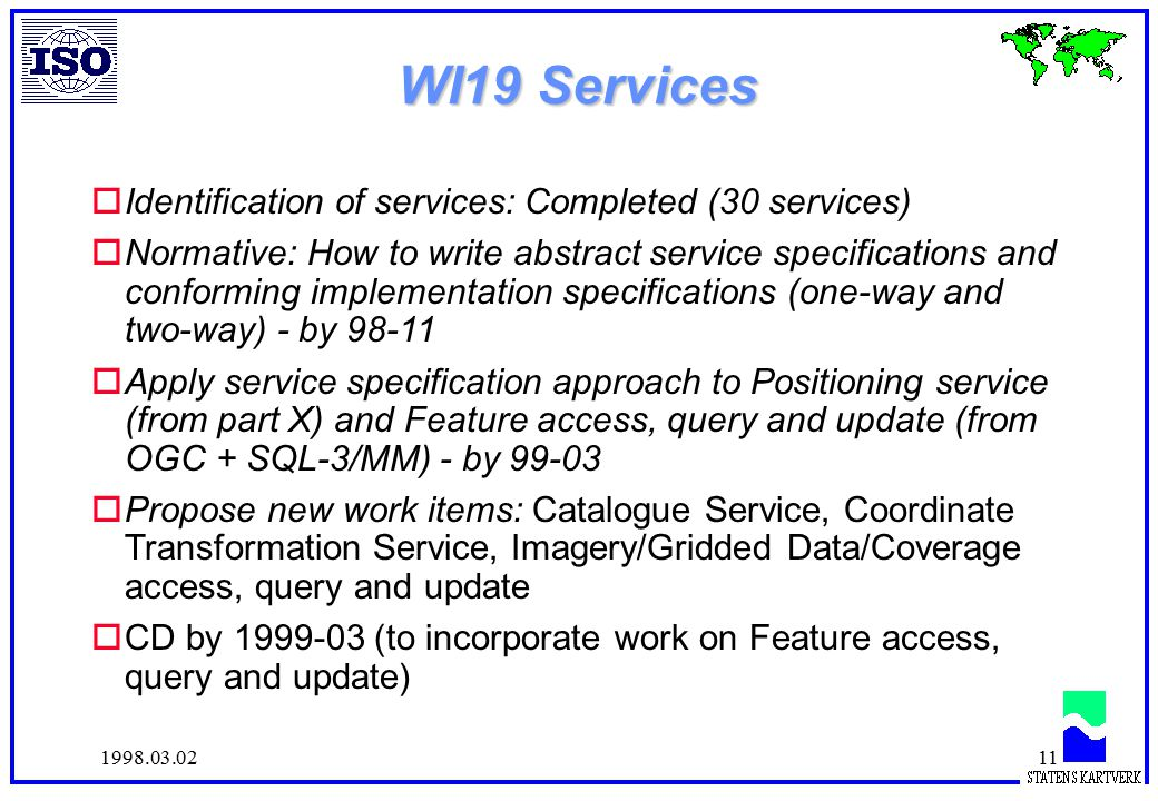 1998.03.0211 WI19 Services oIdentification of services: Completed (30 services) oNormative: How to write abstract service specifications and conforming implementation specifications (one-way and two-way) - by 98-11 oApply service specification approach to Positioning service (from part X) and Feature access, query and update (from OGC + SQL-3/MM) - by 99-03 oPropose new work items: Catalogue Service, Coordinate Transformation Service, Imagery/Gridded Data/Coverage access, query and update oCD by 1999-03 (to incorporate work on Feature access, query and update)